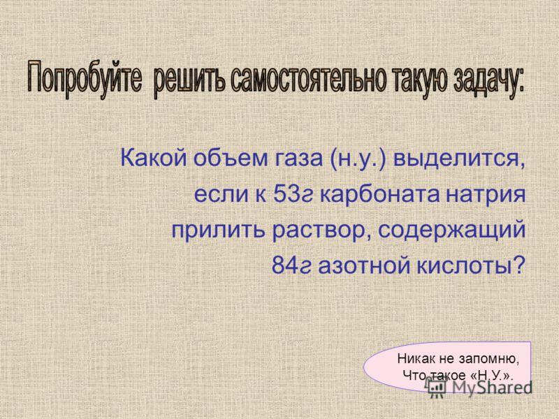 Какой объем газа (н.у.) выделится, если к 53г карбоната натрия прилить раствор, содержащий 84г азотной кислоты? Никак не запомню, Что такое «Н.У.».