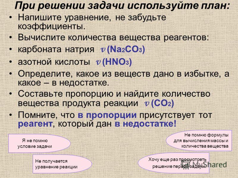 При решении задачи используйте план: Напишите уравнение, не забудьте коэффициенты. Вычислите количества вещества реагентов: карбоната натрия ν (Nа 2 CО 3 ) азотной кислоты ν (HNО 3 ) Определите, какое из веществ дано в избытке, а какое – в недостатке