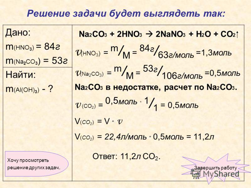 Дано: m (HNO 3 ) = 84г m (Na 2 CO 3 ) = 53г Nа 2 CО 3 + 2HNO 3 2NaNO 3 + H 2 O + CO 2 ν ( H NO 3 ) = m / M = 84 г / 63 г/моль =1,3моль ν (Na 2 CO 3 ) = m / M = 53 г / 106 г/моль =0,5моль Na 2 СO 3 в недостатке, расчет по Na 2 СO 3. ν (СO 2 ) = 0,5 мо