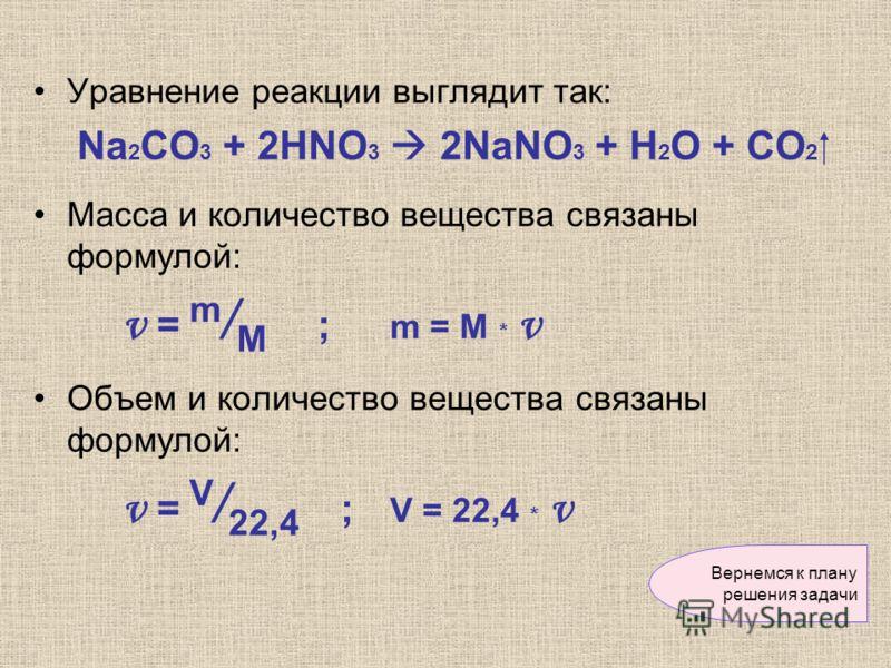 Уравнение реакции выглядит так: Nа 2 CО 3 + 2HNO 3 2NaNO 3 + H 2 O + CO 2 Масса и количество вещества связаны формулой: ν = m / M ; m = M * ν Объем и количество вещества связаны формулой: ν = V / 22,4 ; V = 22,4 * ν Вернемся к плану решения задачи