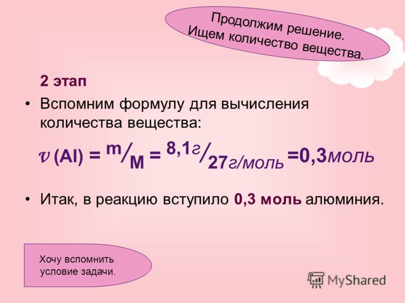 2 этап Вспомним формулу для вычисления количества вещества: ν (Al) = m / M = 8,1г / 27г/моль =0,3моль Итак, в реакцию вступило 0,3 моль алюминия. Продолжим решение. Ищем количество вещества. Хочу вспомнить условие задачи.