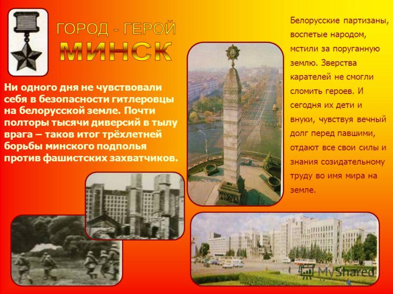 Ни одного дня не чувствовали себя в безопасности гитлеровцы на белорусской земле. Почти полторы тысячи диверсий в тылу врага – таков итог трёхлетней борьбы минского подполья против фашистских захватчиков. Белорусские партизаны, воспетые народом, мсти