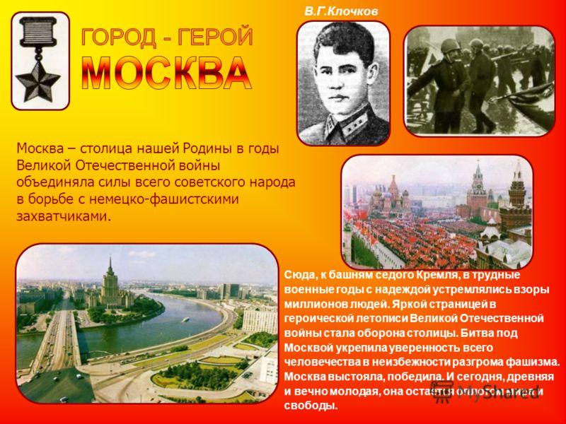 Москва – столица нашей Родины в годы Великой Отечественной войны объединяла силы всего советского народа в борьбе с немецко-фашистскими захватчиками. Сюда, к башням седого Кремля, в трудные военные годы с надеждой устремлялись взоры миллионов людей.