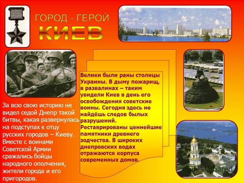 Велики были раны столицы Украины. В дыму пожарищ, в развалинах – таким увидели Киев в день его освобождения советские воины. Сегодня здесь не найдёшь следов былых разрушений. Реставрированы ценнейшие памятники древнего зодчества. В широких днепровски