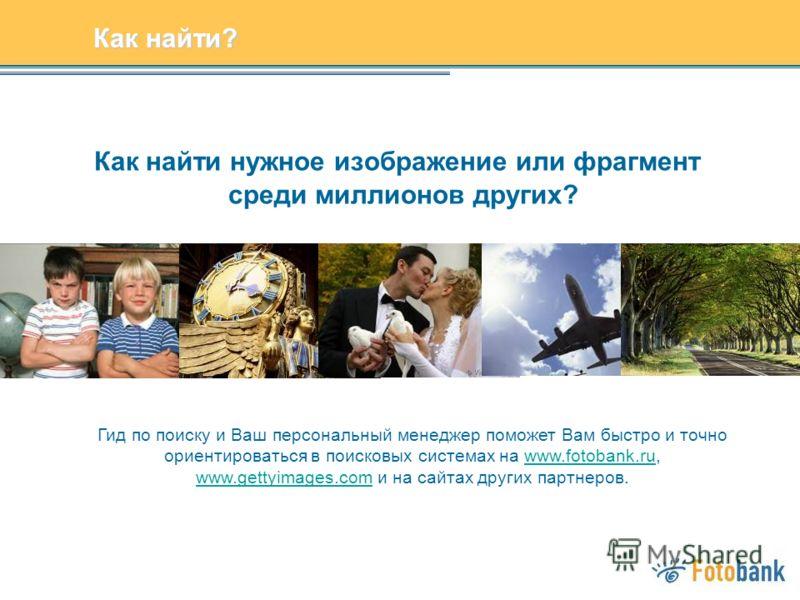 Как найти нужное изображение или фрагмент среди миллионов других? Гид по поиску и Ваш персональный менеджер поможет Вам быстро и точно ориентироваться в поисковых системах на www.fotobank.ru, www.gettyimages.com и на сайтах других партнеров.www.fotob