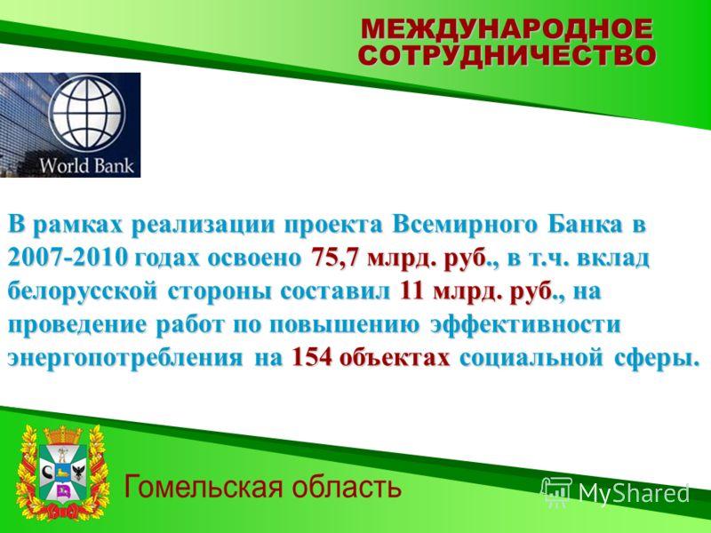 МЕЖДУНАРОДНОЕСОТРУДНИЧЕСТВО В рамках реализации проекта Всемирного Банка в 2007-2010 годах освоено 75,7 млрд. руб., в т.ч. вклад белорусской стороны составил 11 млрд. руб., на проведение работ по повышению эффективности энергопотребления на 154 объек