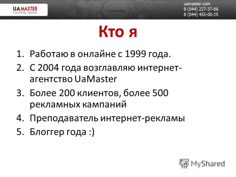Кто я 1.Работаю в онлайне с 1999 года. 2.С 2004 года возглавляю интернет- агентство UaMaster 3.Более 200 клиентов, более 500 рекламных кампаний 4.Преподаватель интернет-рекламы 5.Блоггер года :)
