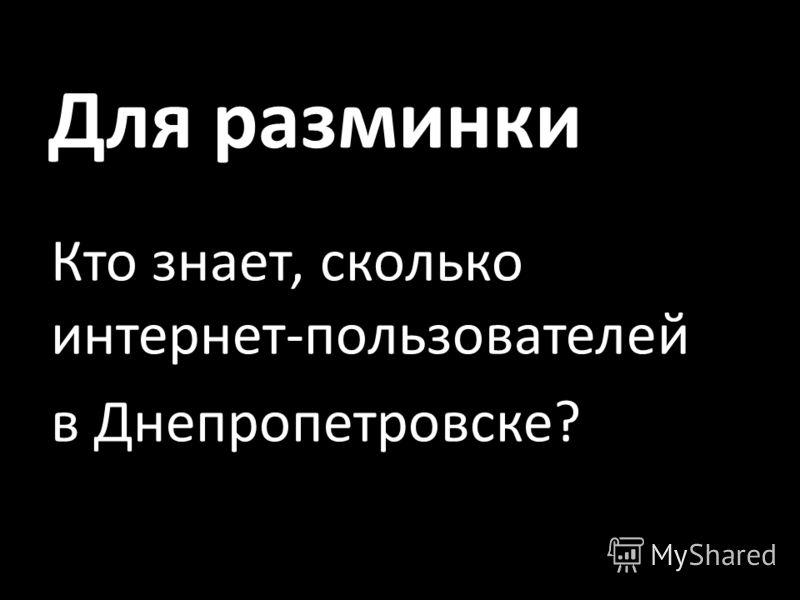 Для разминки Кто знает, сколько интернет-пользователей в Днепропетровске?