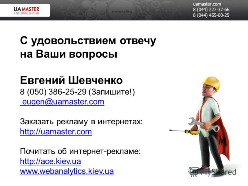 С удовольствием отвечу на Ваши вопросы Евгений Шевченко 8 (050) 386-25-29 (Запишите!) eugen@uamaster.com Заказать рекламу в интернетах: http://uamaster.com Почитать об интернет-рекламе: http://ace.kiev.ua www.webanalytics.kiev.ua eugen@uamaster.com h
