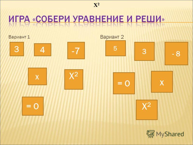 Вариант 1 Вариант 2 3 4 -7 х Х2Х2 = О 5 3 - 8 = О х Х2Х2 Х2Х2 Х2Х2 Х2Х2