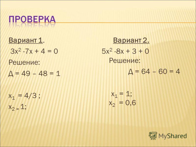 Вариант 1. 3х 2 -7х + 4 = 0 Решение: Д = 49 – 48 = 1 х 1 = 4/3 ; х 2 = 1; Вариант 2. 5х 2 -8х + 3 + 0 Решение: Д = 64 – 60 = 4 х 1 = 1; х 2 = 0,6