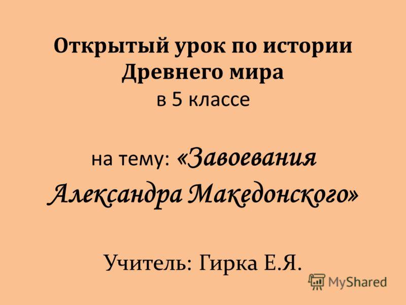 Открытый урок по истории Древнего мира в 5 классе на тему: «Завоевания Александра Македонского» Учитель: Гирка Е.Я.