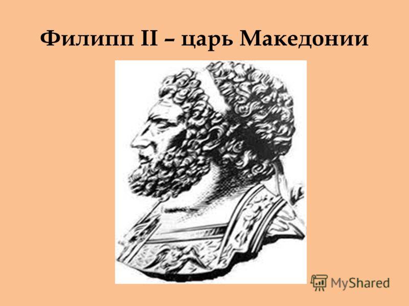 Филипп II – царь Македонии
