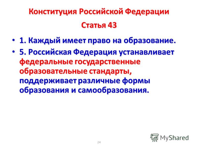 24 Конституция Российской Федерации Статья 43 1. Каждый имеет право на образование. 1. Каждый имеет право на образование. 5. Российская Федерация устанавливает федеральные государственные образовательные стандарты, поддерживает различные формы образо