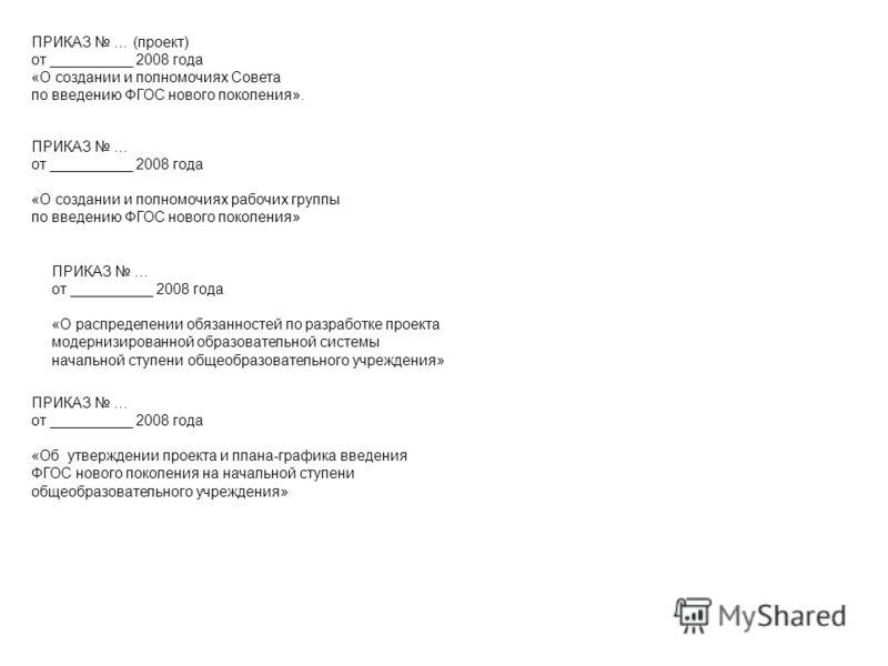 ПРИКАЗ … (проект) от __________ 2008 года «О создании и полномочиях Совета по введению ФГОС нового поколения». ПРИКАЗ … от __________ 2008 года «О создании и полномочиях рабочих группы по введению ФГОС нового поколения» ПРИКАЗ … от __________ 2008 го