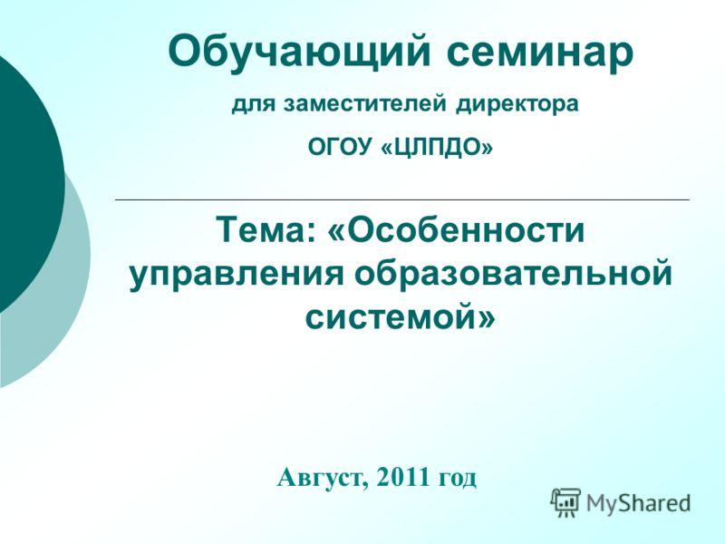 Обучающий семинар для заместителей директора ОГОУ «ЦЛПДО» Тема: «Особенности управления образовательной системой» Август, 2011 год