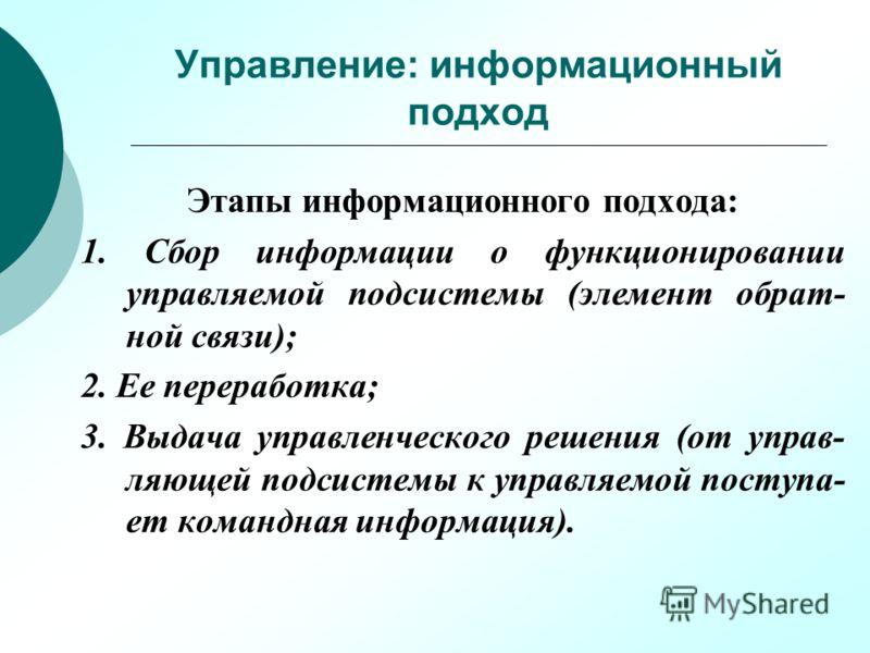 Управление: информационный подход Этапы информационного подхода: 1. Сбор информации о функционировании управляемой подсистемы (элемент обрат- ной связи); 2. Ее переработка; 3. Выдача управленческого решения (от управ- ляющей подсистемы к управляемой