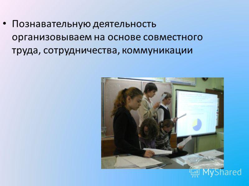 Познавательную деятельность организовываем на основе совместного труда, сотрудничества, коммуникации