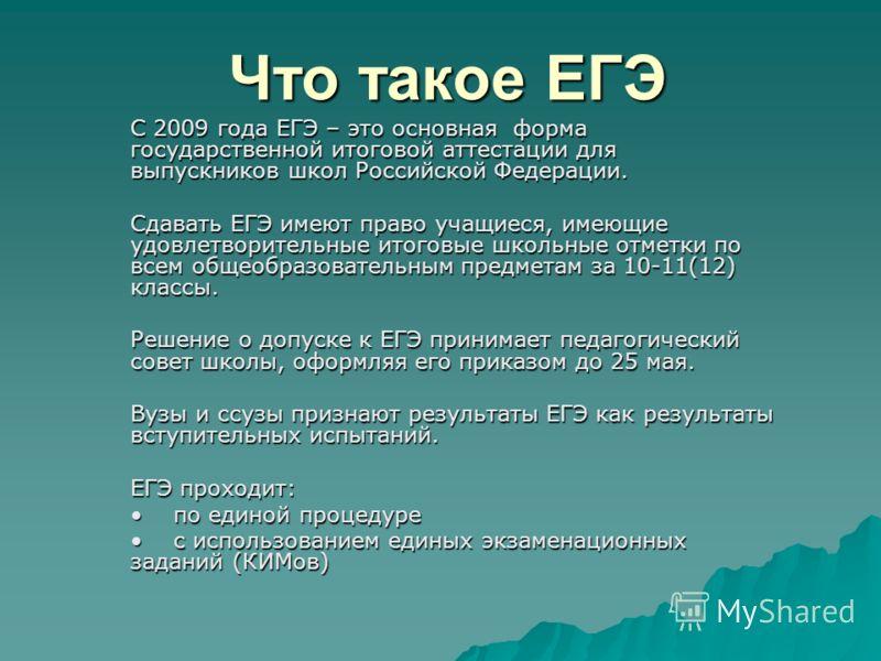 Что такое ЕГЭ С 2009 года ЕГЭ – это основная форма государственной итоговой аттестации для выпускников школ Российской Федерации. Сдавать ЕГЭ имеют право учащиеся, имеющие удовлетворительные итоговые школьные отметки по всем общеобразовательным предм