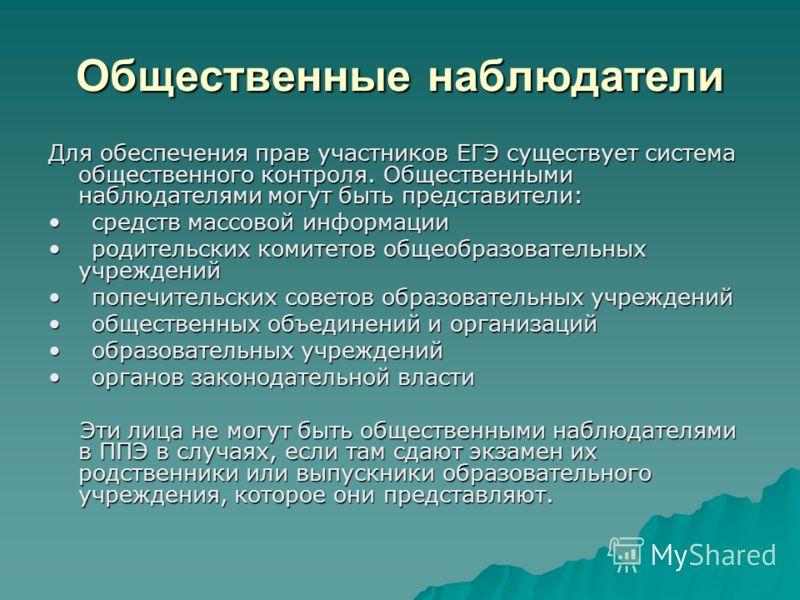 Общественные наблюдатели Для обеспечения прав участников ЕГЭ существует система общественного контроля. Общественными наблюдателями могут быть представители: средств массовой информации средств массовой информации родительских комитетов общеобразоват