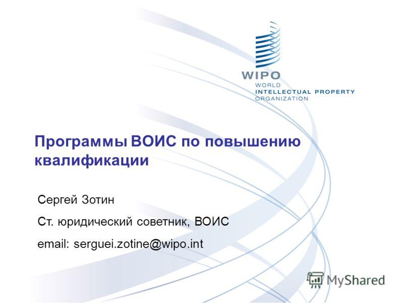 Программы ВОИС по повышению квалификации Сергей Зотин Ст. юридический советник, ВОИС email: serguei.zotine@wipo.int