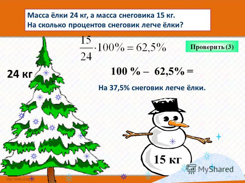Проверить (3) Масса ёлки 24 кг, а масса снеговика 15 кг. На сколько процентов снеговик легче ёлки? 24 кг 15 кг 100 % – 62,5% = На 37,5% снеговик легче ёлки.