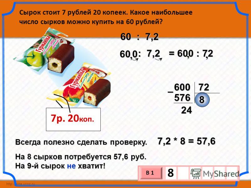Сырок стоит 7 рублей 20 копеек. Какое наибольшее число сырков можно купить на 60 рублей? 7р. 20 коп. = 600 : 72 600 72 8 576– 24 7,2 * 8 = 57,6 Всегда полезно сделать проверку. На 8 сырков потребуется 57,6 руб. На 9-й сырок не хватит! : 7,2 : 7,260,,