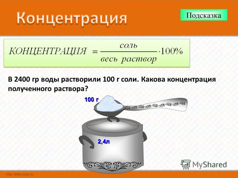 В 2400 гр воды растворили 100 г соли. Какова концентрация полученного раствора? Подсказка2,4л 100 г