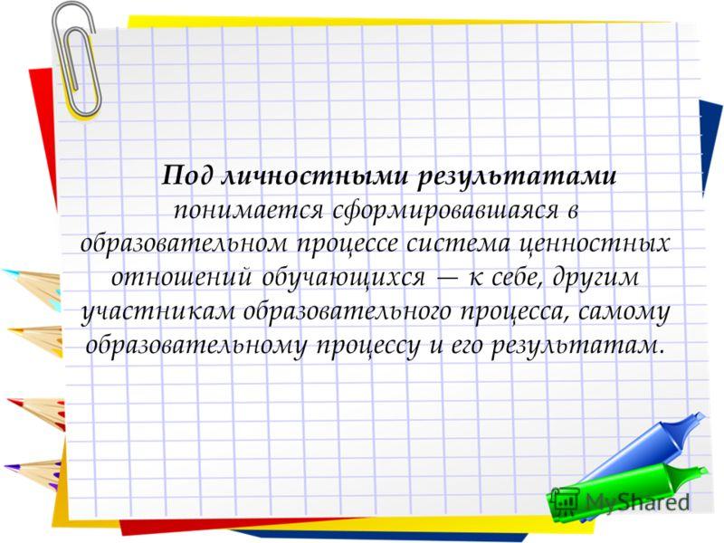 Под личностными результатами понимается сформировавшаяся в образовательном процессе система ценностных отношений обучающихся к себе, другим участникам образовательного процесса, самому образовательному процессу и его результатам.