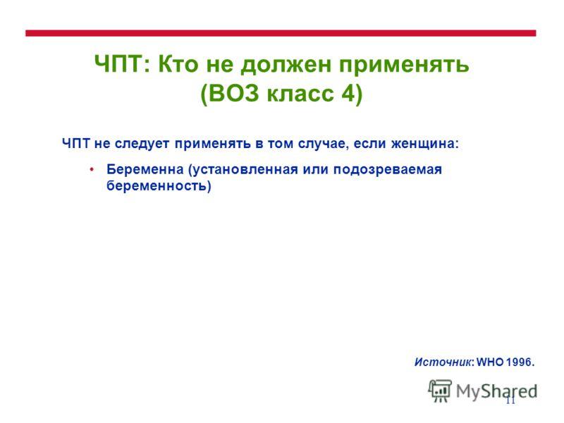 11 ЧПТ: Кто не должен применять (ВОЗ класс 4) ЧПТ не следует применять в том случае, если женщина: Беременна (установленная или подозреваемая беременность) Источник: WHO 1996.