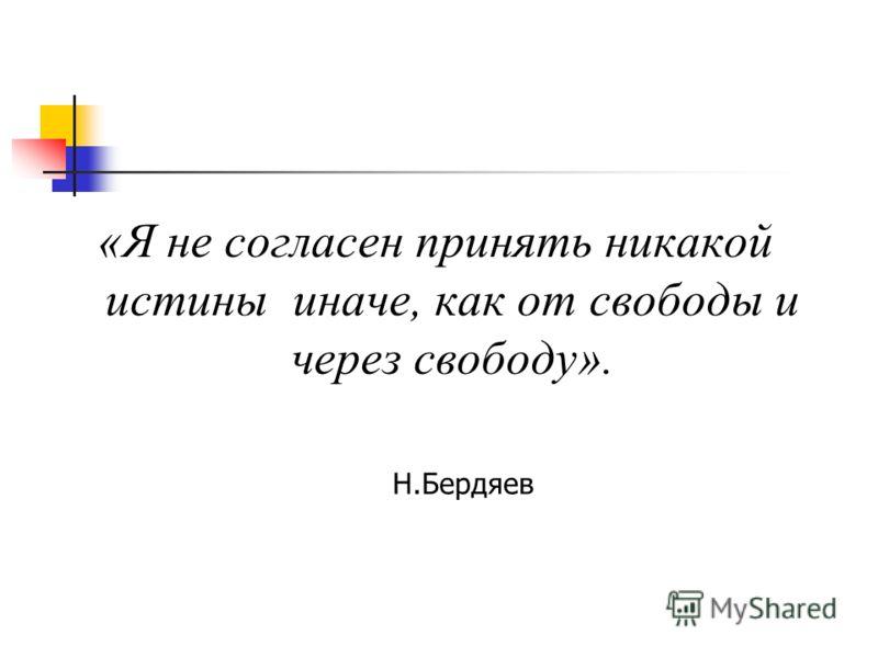 «Я не согласен принять никакой истины иначе, как от свободы и через свободу». Н.Бердяев