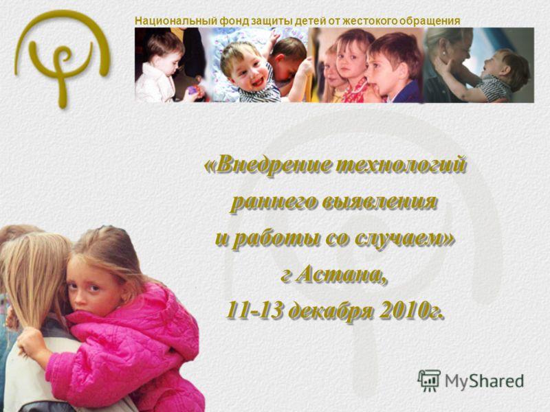 Национальный фонд защиты детей от жестокого обращения «Внедрение технологий раннего выявления и работы со случаем» г Астана, 11-13 декабря 2010г.