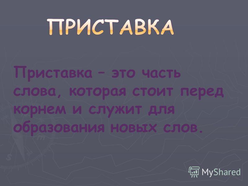 Приставка – это часть слова, которая стоит перед корнем и служит для образования новых слов.