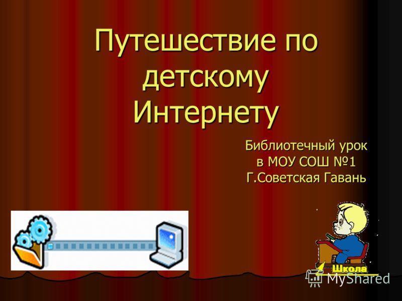 Путешествие по детскому Интернету Библиотечный урок в МОУ СОШ 1 Г.Советская Гавань