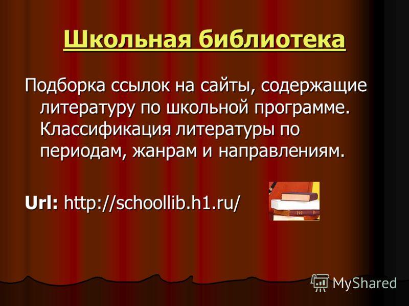 Школьная библиотека Школьная библиотекаПодборка ссылок на сайты, содержащие литературу по школьной программе. Классификация литературы по периодам, жанрам и направлениям. Url: http://schoollib.h1.ru/
