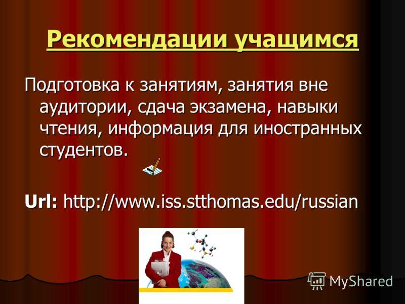 Рекомендации учащимся Рекомендации учащимсяПодготовка к занятиям, занятия вне аудитории, сдача экзамена, навыки чтения, информация для иностранных студентов. Url: http://www.iss.stthomas.edu/russian