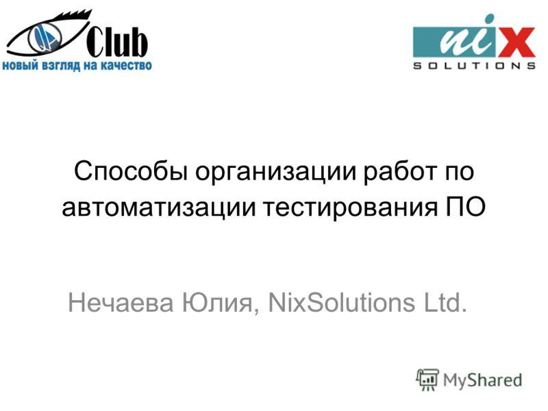 Способы организации работ по автоматизации тестирования ПО Нечаева Юлия, NixSolutions Ltd.