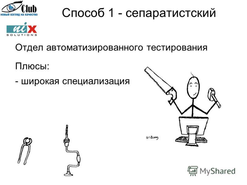 Способ 1 - сепаратистский Отдел автоматизированного тестирования Плюсы: - широкая специализация