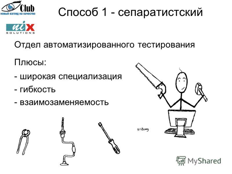 Способ 1 - сепаратистский Отдел автоматизированного тестирования Плюсы: - широкая специализация - гибкость - взаимозаменяемость