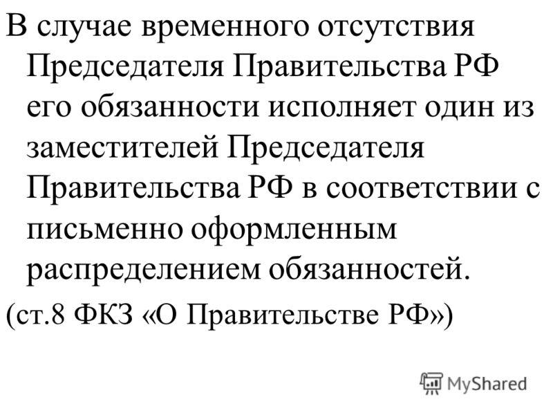 В случае временного отсутствия Председателя Правительства РФ его обязанности исполняет один из заместителей Председателя Правительства РФ в соответствии с письменно оформленным распределением обязанностей. (ст.8 ФКЗ «О Правительстве РФ»)