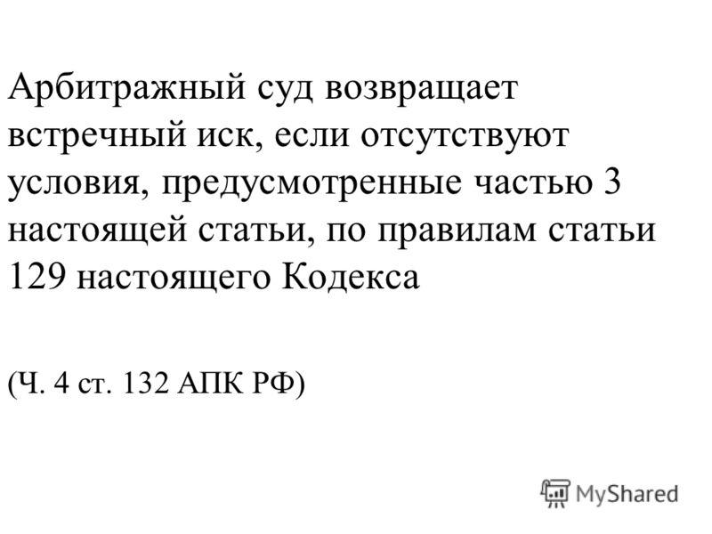 Арбитражный суд возвращает встречный иск, если отсутствуют условия, предусмотренные частью 3 настоящей статьи, по правилам статьи 129 настоящего Кодекса (Ч. 4 ст. 132 АПК РФ)
