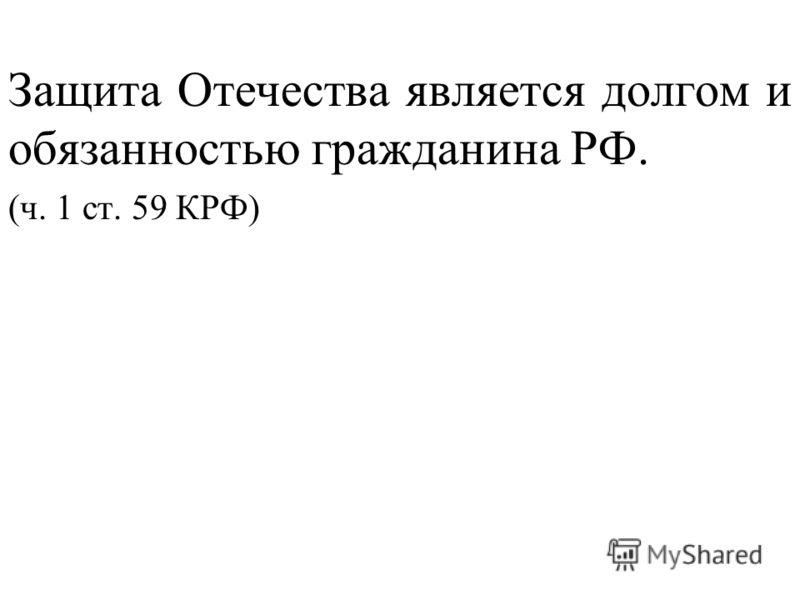 Защита Отечества является долгом и обязанностью гражданина РФ. (ч. 1 ст. 59 КРФ)