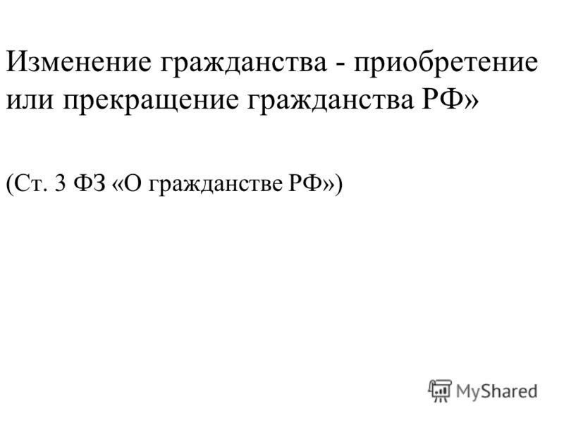 Изменение гражданства - приобретение или прекращение гражданства РФ» (Ст. 3 ФЗ «О гражданстве РФ»)