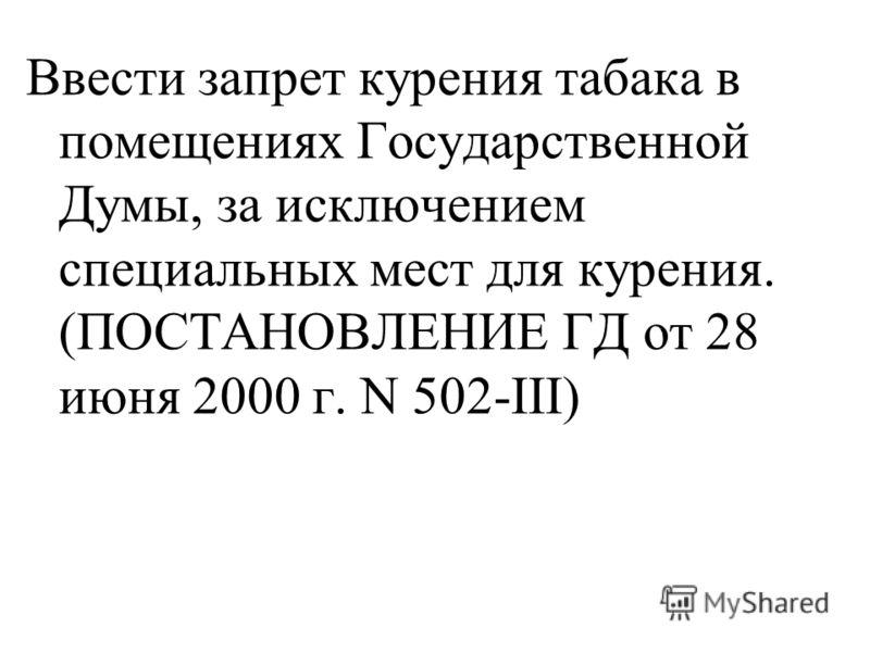 Ввести запрет курения табака в помещениях Государственной Думы, за исключением специальных мест для курения. (ПОСТАНОВЛЕНИЕ ГД от 28 июня 2000 г. N 502-III)
