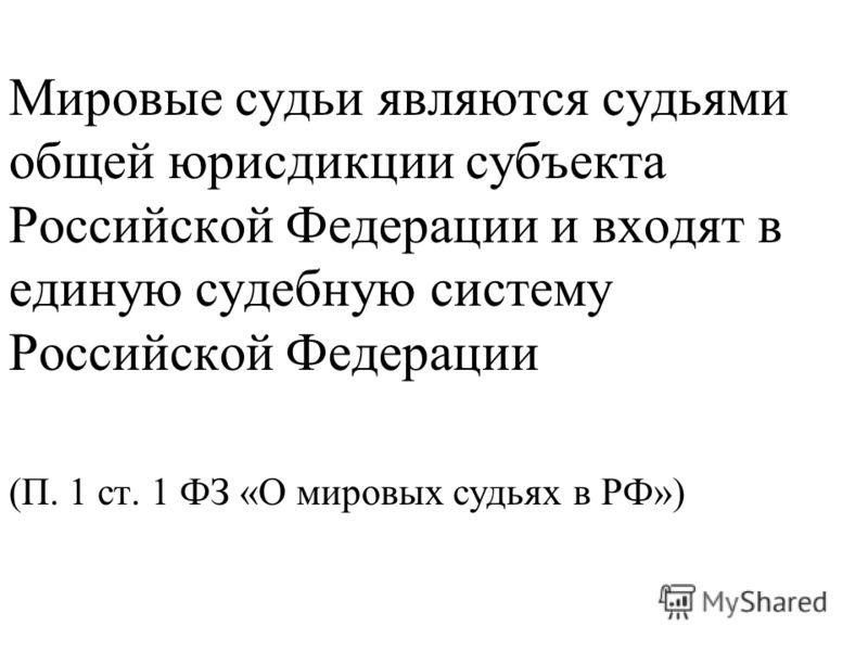 Мировые судьи являются судьями общей юрисдикции субъекта Российской Федерации и входят в единую судебную систему Российской Федерации (П. 1 ст. 1 ФЗ «О мировых судьях в РФ»)
