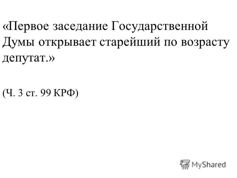 «Первое заседание Государственной Думы открывает старейший по возрасту депутат.» (Ч. 3 ст. 99 КРФ)