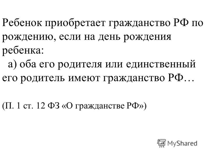 Ребенок приобретает гражданство РФ по рождению, если на день рождения ребенка: а) оба его родителя или единственный его родитель имеют гражданство РФ… (П. 1 ст. 12 ФЗ «О гражданстве РФ»)