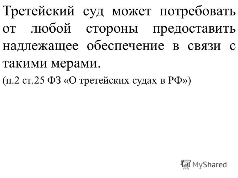 Третейский суд может потребовать от любой стороны предоставить надлежащее обеспечение в связи с такими мерами. (п.2 ст.25 ФЗ «О третейских судах в РФ»)