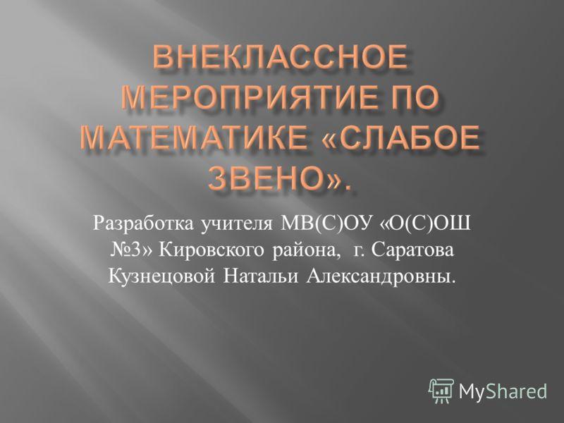 Разработка учителя МВ ( С ) ОУ « О ( С ) ОШ 3» Кировского района, г. Саратова Кузнецовой Натальи Александровны.