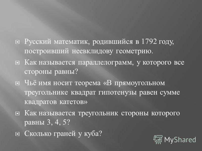 Русский математик, родившийся в 1792 году, построивший неевклидову геометрию. Как называется параллелограмм, у которого все стороны равны ? Чьё имя носит теорема « В прямоугольном треугольнике квадрат гипотенузы равен сумме квадратов катетов » Как на